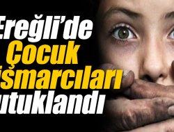 EREĞLİ'DE ÇOCUK İSTİSMARCILARI TUTUKLANDI