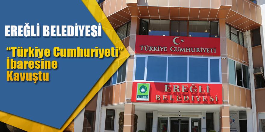 """Ereğli Belediyesi """"Türkiye Cumhuriyeti"""" İbaresine Kavuştu"""