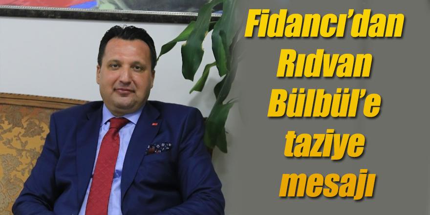 Fidancı'dan Rıdvan Bülbül'e taziye mesajı