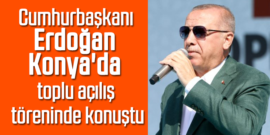Cumhurbaşkanı Erdoğan Konyada toplu açılış töreninde konuştu