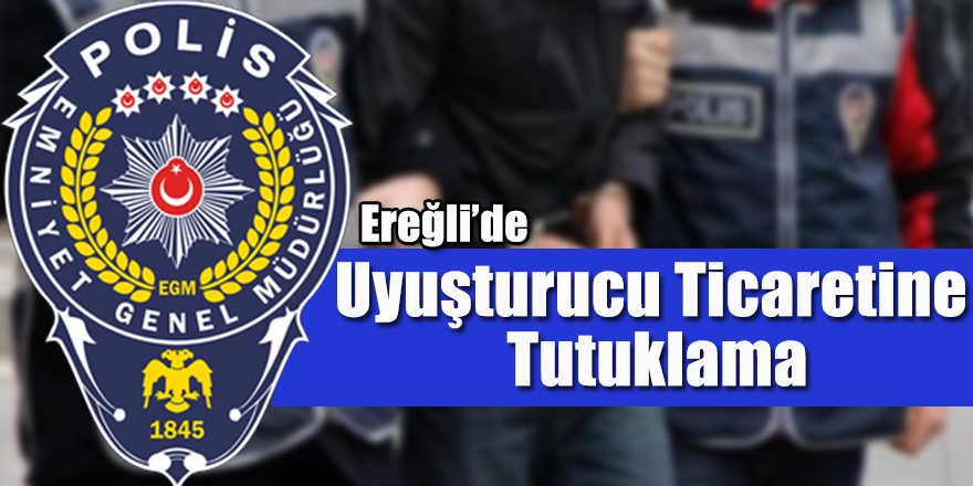 Ereğli'de Uyuşturucu Ticaretine Tutuklama