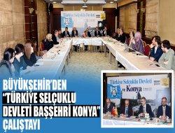 """Büyükşehir'den """"Türkiye Selçuklu Devleti Başşehri Konya"""" Çalıştay"""